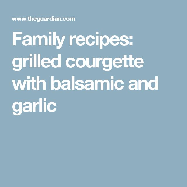 Family recipes: grilled courgette with balsamic and garlic