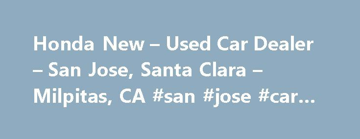 Honda New – Used Car Dealer – San Jose, Santa Clara – Milpitas, CA #san #jose #car #insurance http://los-angeles.remmont.com/honda-new-used-car-dealer-san-jose-santa-clara-milpitas-ca-san-jose-car-insurance/  # About Us Welcome to Capitol Honda. As a proud member of Penske Automotive Group, we are dedicated to serving all of your automotive needs and providing the best customer experience possible. At Capitol Honda, our enormous inventory is competitively priced and includes a wide variety…