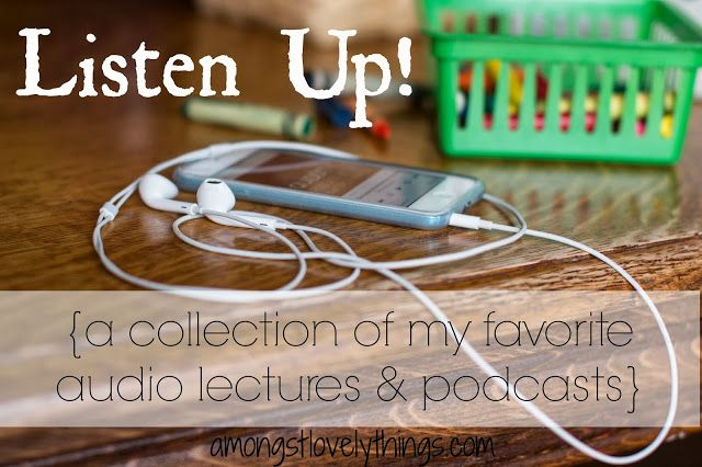 Amongst Lovely Things: Listen Up! {a collection of my favorite audio lectures & podcasts}