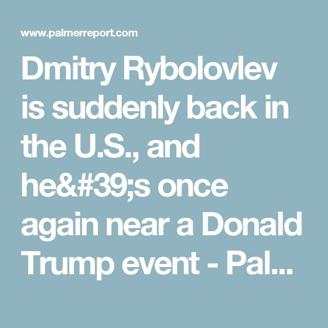 Dmitry Rybolovlev is suddenly back in the U.S., and he's once again near a Donald Trump event - Palmer Report