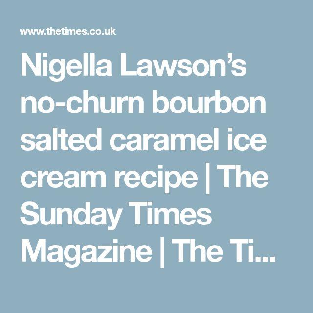 Nigella Lawson's no-churn bourbon salted caramel ice cream recipe | The Sunday Times Magazine | The Times & The Sunday Times