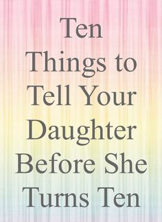 These are amazing gifts to give your daughter. Ten things to tell your daughter before she turns ten ( or as soon as possible thereafter)