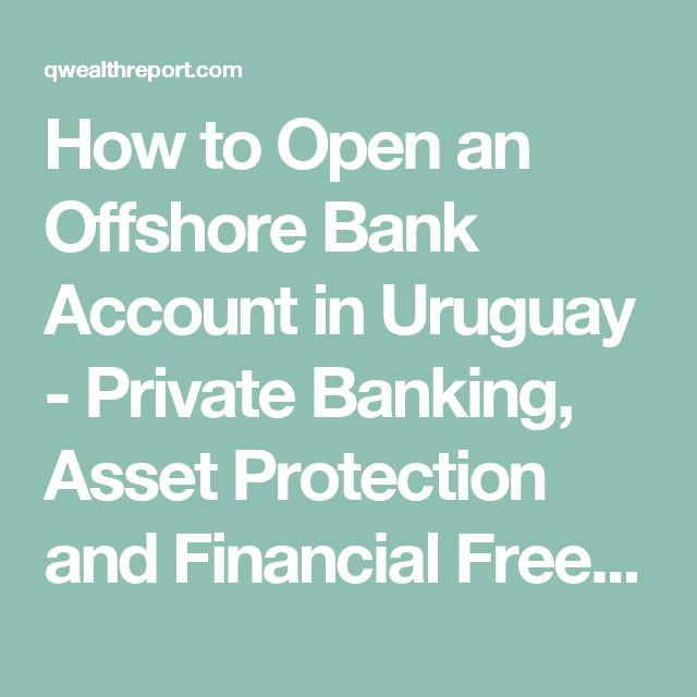 How to Open an Offshore Bank Account in Uruguay - Private Banking, Asset Protection and Financial Freedom