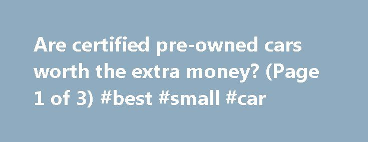 Are certified pre-owned cars worth the extra money? (Page 1 of 3) #best #small #car http://car.remmont.com/are-certified-pre-owned-cars-worth-the-extra-money-page-1-of-3-best-small-car/  #used car worth # Are certified pre-owned cars worth the extra money? At least that's what the auto industry would like American car customers to think. But what does certified pre-owned really mean? And what are the advantages and disadvantages of buying one? Certified pre-owned, or CPO, is a term coined by…