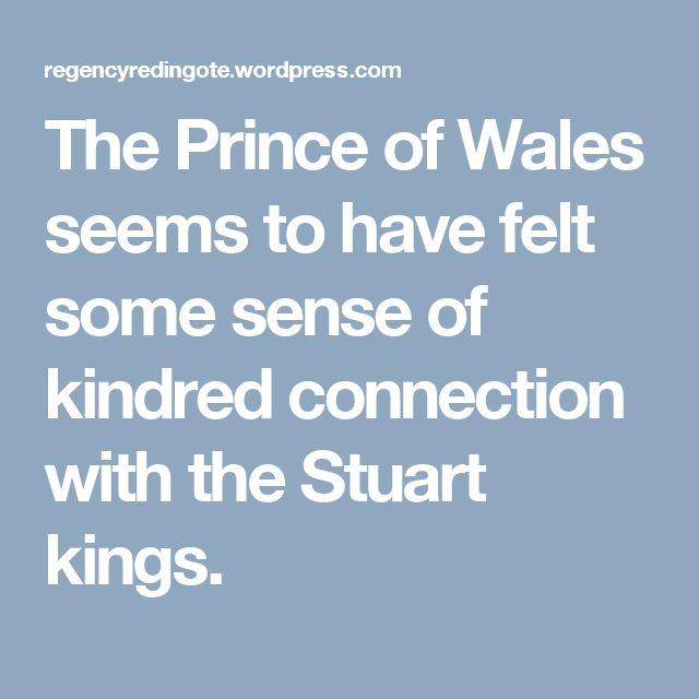 The Prince of Wales seems to have felt some sense of kindred connection with the Stuart kings.