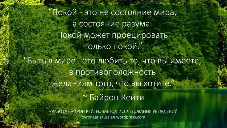 «Покой — это не состояние мира, а состояние разума. Покой может проецировать только покой.»  «Быть в мире — это любить то, что вы имеете, в противоположность желаниям того, что вы хотите.»  ~ Байрон Кейти  «Peace is not a world condition; it's a state of mind, peace can only project peace.»  «Peace is loving what you have as opposed to wanting what you want.»  ~ Byron Katie