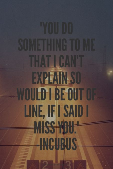 """You do something to me that I can't explain so would I be out of line, if I said I miss you."" -Incubus 