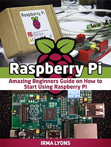 Raspberry Pi: Amazing Beginners Guide on How to Start Using Raspberry Pi (Raspberry Pi, Raspberry Pi books, raspberry pi projects)