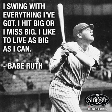 I Swing With Everything I've Got. I Hit Big Or I Miss Big. I Like To Live To As Big As I Can. - Babe Ruth