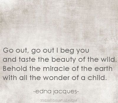 """""""Behold the miracle of the earth with all the wonder of a child"""" -Edna Jacques"""