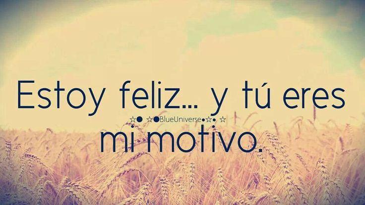 Estoy feliz, y tu eres el motivo