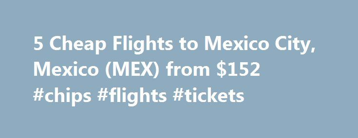 5 Cheap Flights to Mexico City, Mexico (MEX) from $152 #chips #flights #tickets http://entertainment.remmont.com/5-cheap-flights-to-mexico-city-mexico-mex-from-152-chips-flights-tickets-3/  #chips flights tickets # Cheap Flights to Mexico City – Mexico City Flights Cheap flights to Mexico City recently found by travelers * Arriving in…