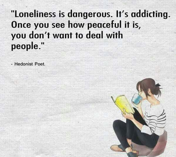 Loneliness (or being alone as I prefer to look at it) is addictive. Once you realise how peaceful being alone is, you won't want to deal with people.