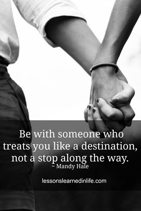Be with someone who treats you like a destination, not a stop along the way..