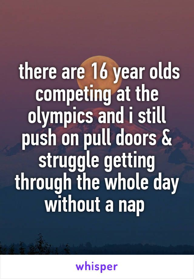 there are 16 year olds competing at the olympics and i still push on pull doors & struggle getting through the whole day without a nap
