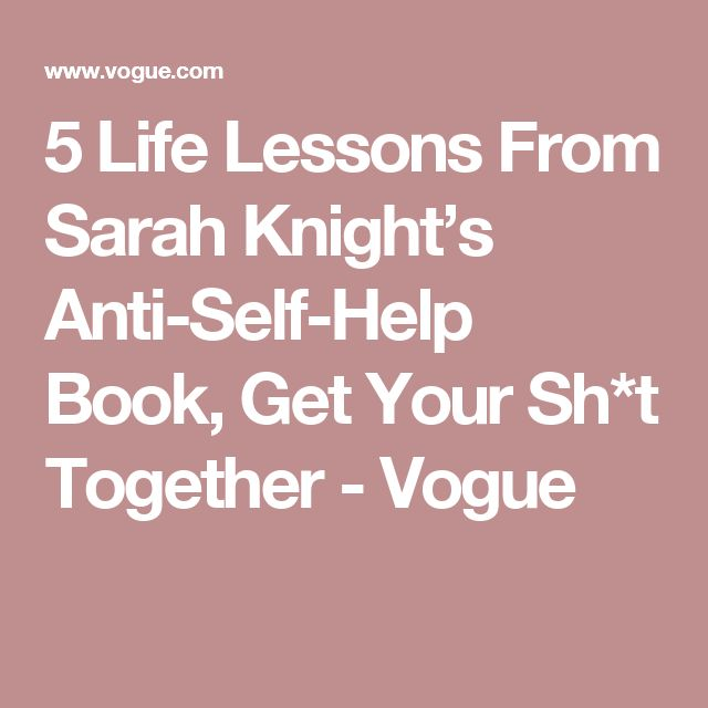 5 Life Lessons From Sarah Knight's Anti-Self-Help Book, Get Your Sh*t Together - Vogue