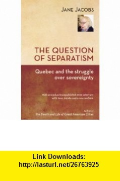 The Question of Separatism Quebec and the Struggle over Sovereignty (9781926824062) Jane Jacobs, Robin Philpot , ISBN-10: 1926824067  , ISBN-13: 978-1926824062 ,  , tutorials , pdf , ebook , torrent , downloads , rapidshare , filesonic , hotfile , megaupload , fileserve