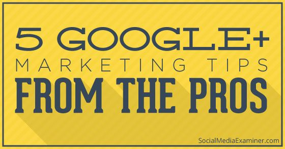 5 Google+ Marketing Tips From the Pros: Close off comments; Hovercards; Scheduling; Authorship; Images; Details.