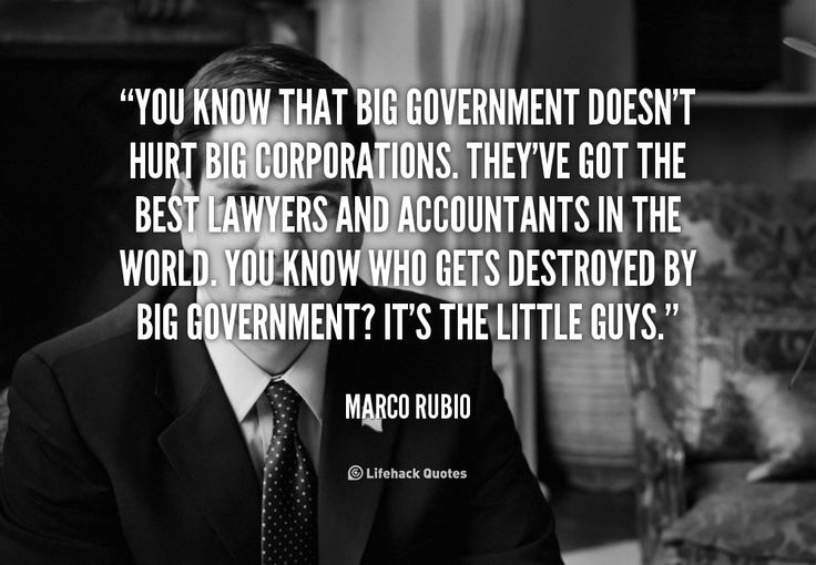 """You know that big government doesn't hurt big corporations. They've got the best lawyers and accountants in the world. You know who gets destroyed by big government? It's the little guys."" - Marco Rubio #quote #lifehack #marcorubio"