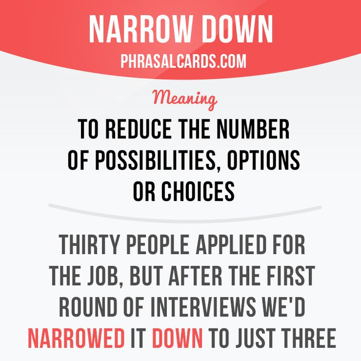 """""""Narrow down"""" means """"to reduce the number of possibilities, options or choices"""". Example: Thirty people applied for the job, but after the first round of interviews we'd narrowed it down to just three. #phrasalverb #phrasalverbs #phrasal #verb #verbs #phrase #phrases #expression #expressions #english #englishlanguage #learnenglish #studyenglish #language #vocabulary #dictionary #grammar #efl #esl #tesl #tefl #toefl #ielts #toeic #englishlearning #vocab #wordoftheday #phraseoftheday"""