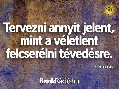 Tervezni annyit jelent, mint a véletlent felcserélni tévedésre. - közmondás, www.bankracio.hu idézet