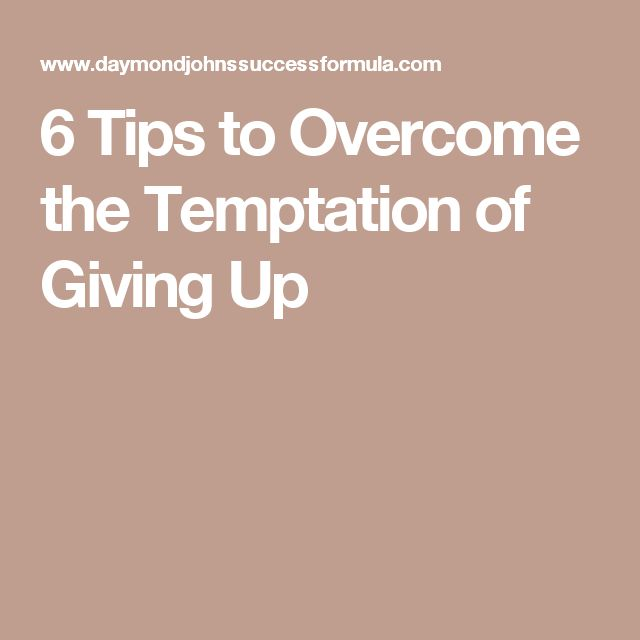 6 Tips to Overcome the Temptation of Giving Up