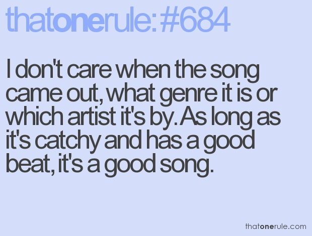 I don't care when the song came out, what genre it is or which artist it's by.  As long as it's catchy and has a good beat, it's a good song.