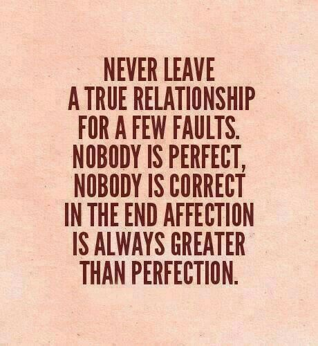 I told my husband I'm not perfect but I love you and won't leave you despite all your flaws or mistakes. He is not perfect either so we are even lol
