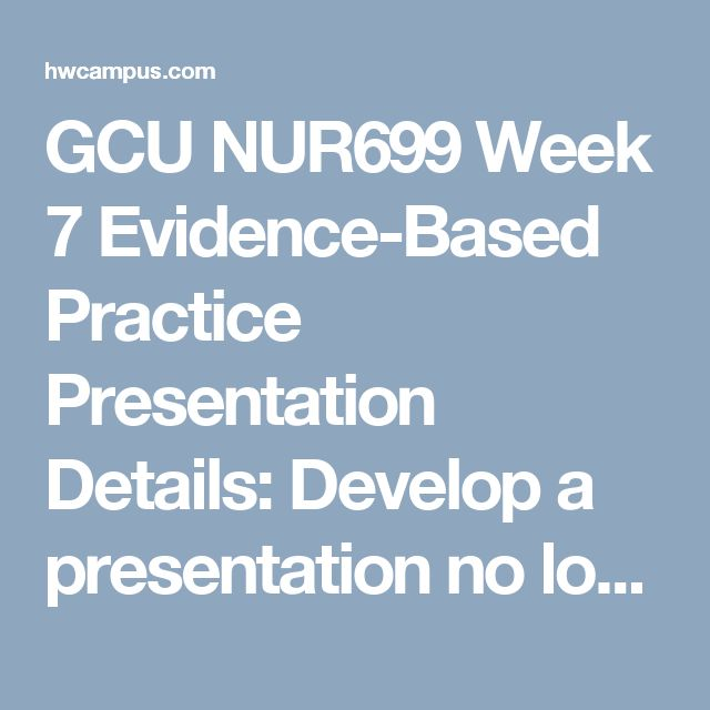 "GCU NUR699 Week 7 Evidence-Based Practice Presentation     Details:  Develop a presentation no longer than 10-12 minutes with comprehensive speaker's notes that covers all of the major areas of your proposal.  Refer to the ""Example of a Slide Show for a 20-Minute Paper Presentation,"" located within the textbook appendix.  You will need to post your Evidence-Based Practice Presentation to the main forum in Topic 8 as directed by the instructor for class discussion and peer feedback.  While…"