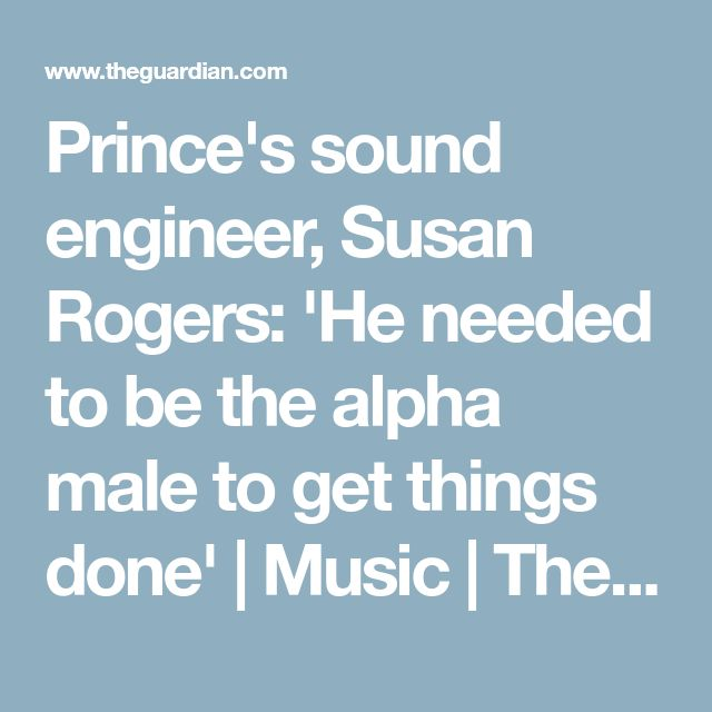 Prince's sound engineer, Susan Rogers: 'He needed to be the alpha male to get things done' | Music | The Guardian
