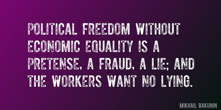 Quote by Mikhail Bakunin => Political Freedom without economic equality is a pretense, a fraud, a lie; and the workers want no lying.