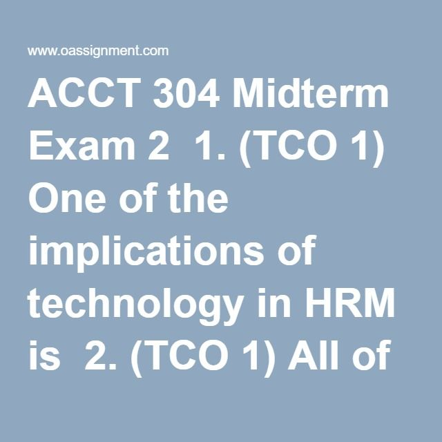 ACCT 304 Midterm Exam 2  1. (TCO 1) One of the implications of technology in HRM is  2. (TCO 1) All of these are workforce diversity characteristics, except  3. (TCO 2) A small distribution organization uses a payroll company to provide employee compensation services and keep timesheet records and employee attendance history. This situation is an example of  4. (TCO 2) A large manufacturing organization with 20 geographically dispersed production facilities recently cut its HRM staff by…