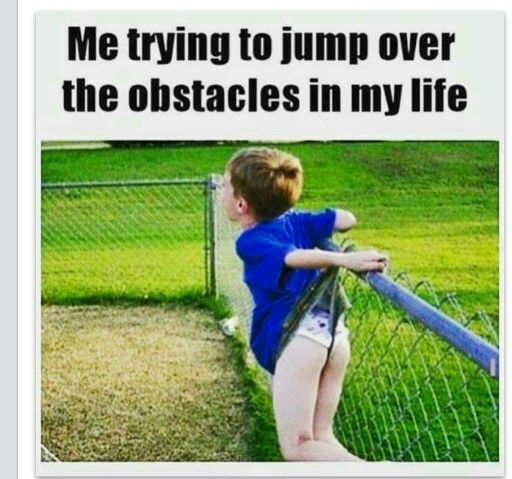 Funny Memes For Life : Me trying to jump over the obstacles in my life for