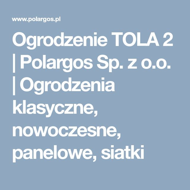 Ogrodzenie TOLA 2 | Polargos Sp. z o.o. | Ogrodzenia klasyczne, nowoczesne, panelowe, siatki