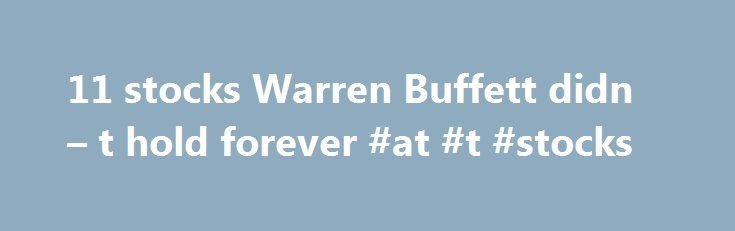 """11 stocks Warren Buffett didn – t hold forever #at #t #stocks http://nevada.nef2.com/11-stocks-warren-buffett-didn-t-hold-forever-at-t-stocks/  # YahooFinance 11 stocks Warren Buffett didn t hold forever Warren Buffett is famous for saying. """"Our favorite holding period is forever."""" However, when it comes to managing Berkshire Hathaway's $153 billion stock portfolio, Buffett and his top money managers aren't afraid to reverse on a dime and liquidate a stock, should the company cease to meet…"""