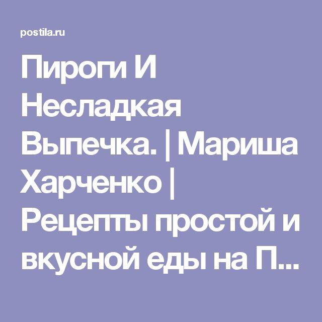 Пироги И Несладкая Выпечка. | Мариша Харченко | Рецепты простой и вкусной еды на Постиле