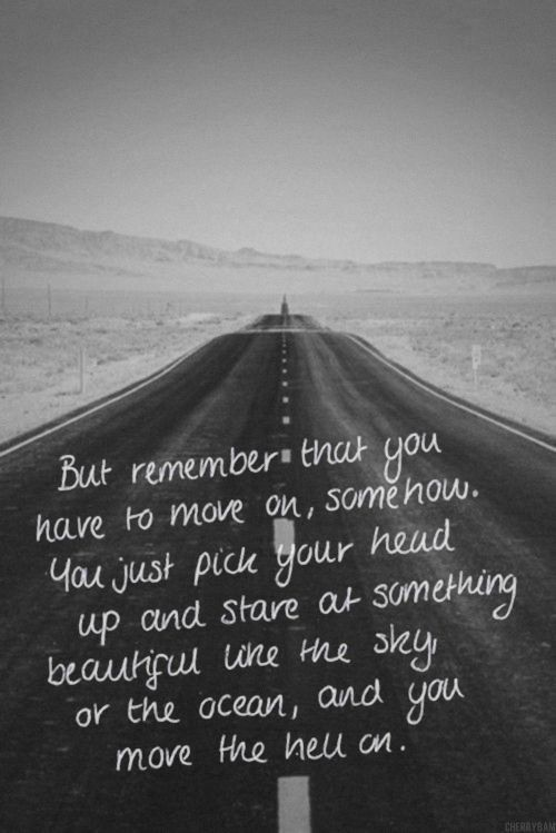 But remember that you have to move on, somehow. You just pick your head up and stare at something beautiful like the sky, or the ocean, and you move the hell on.