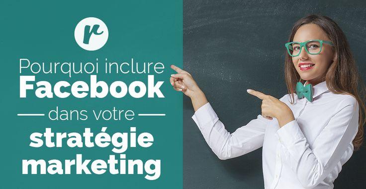 Pourquoi Facebook doit faire partie de votre stratégie marketing!