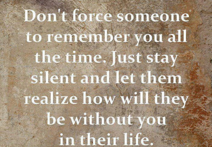 don't force someone to remember you all the time. just stay silent and let them realize how will they be without you in their life