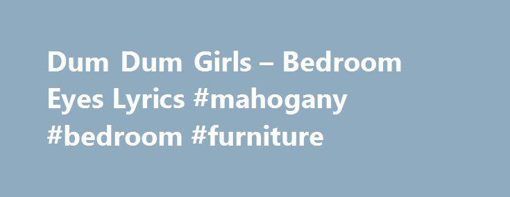 dum dum girls – bedroom eyes lyrics #mahogany #bedroom #furniture