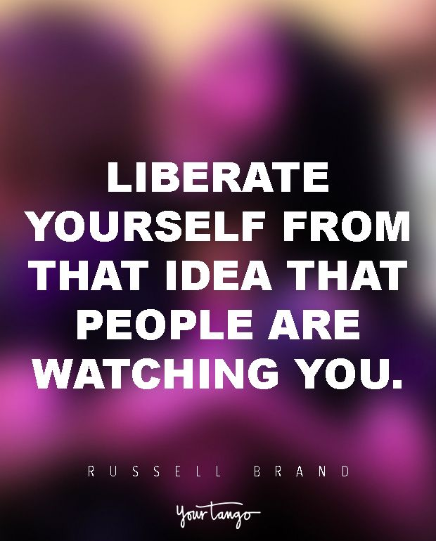 Liberate yourself from that idea that people are watching you. — Russell Brand