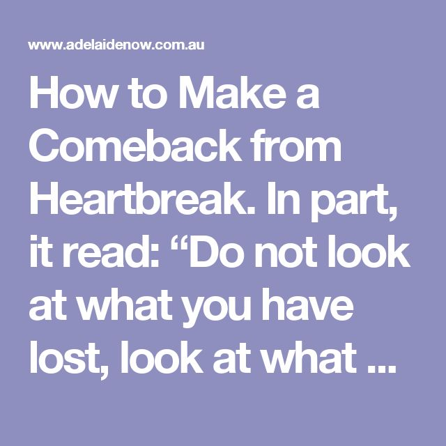 """How to Make a Comeback from Heartbreak.  In part, it read: """"Do not look at what you have lost, look at what you have got left. Don't disgrace your loved one by your behaviour. Grief can be a dictator if you let it. It can turn you into a cynical, doubting, self-pitying recluse or drunkard. Sorrow will never leave you where it found you. It will change you."""""""