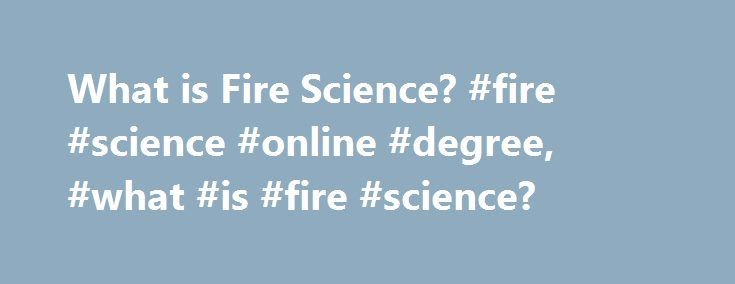 What is Fire Science? #fire #science #online #degree, #what #is #fire #science? http://coupons.nef2.com/what-is-fire-science-fire-science-online-degree-what-is-fire-science/  # What Is Fire Science? Fire science is the study of all aspects of fire, from f