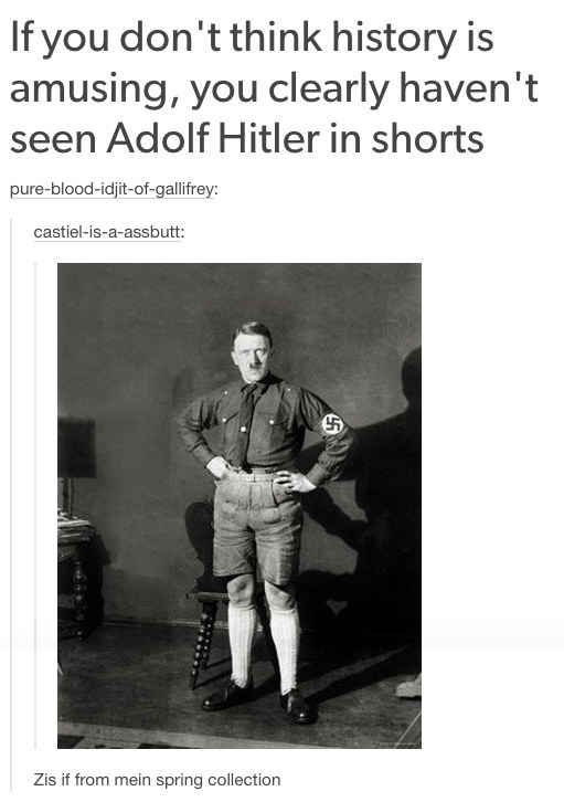 "And when they found out Adolf was actually quite a fashionista.  Reblogging just because of the name ""castiel-is-a-assbutt"""