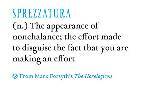 sprezzatura | the appearance of nonchalance; the effort made to disguise the fact that you are making an effort