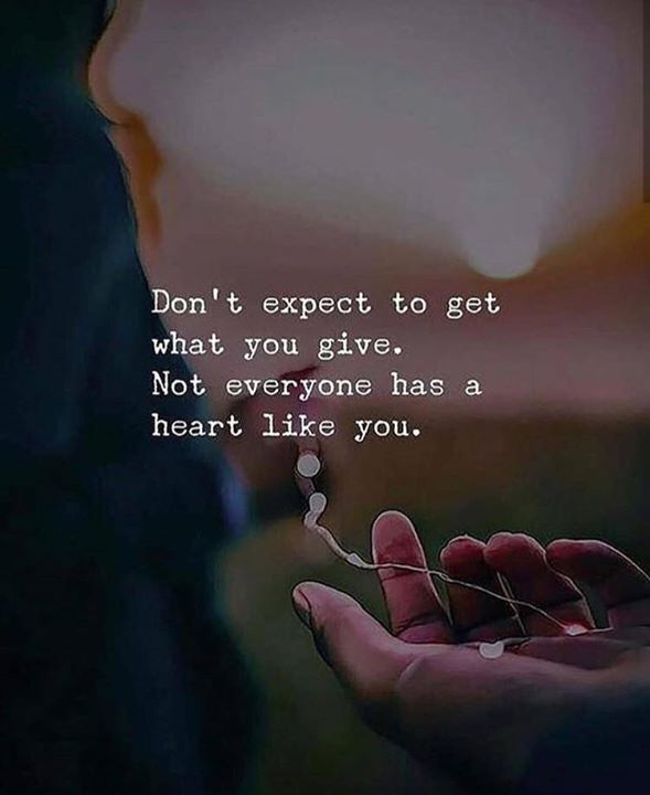 Dont expect to get what you give..