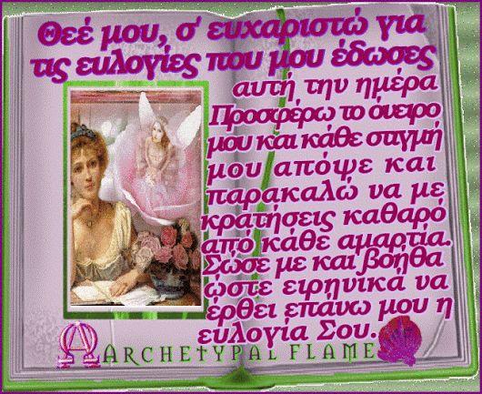 Archetypal Flame - Προσευχή  Archetypal Flame - Προσευχή  Καληνύχτα  Ευλογίες αγαπημένες ψυχές, Θεέ μου, ο Ιησού Χριστέ, σ' ευχαριστώ για τις ευλογίες που μου έδωσες αυτή την ημέρα. Προσφέρω το όνειρο μου και κάθε στιγμή μου απόψε και παρακαλώ να με κρατήσεις καθαρό από κάθε αμαρτία. Σώσε με και βοήθα ώστε ειρηνικά να έρθει επάνω μου η ευλογία Σου.  Αγάπη και φως.    #Archetypal #Flame #quotes #love #light #agape #fos #gif #GIFS #like #comment #share #prayer #προσευχή