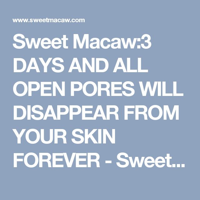 Sweet Macaw:3 DAYS AND ALL OPEN PORES WILL DISAPPEAR FROM YOUR SKIN FOREVER - Sweet Macaw
