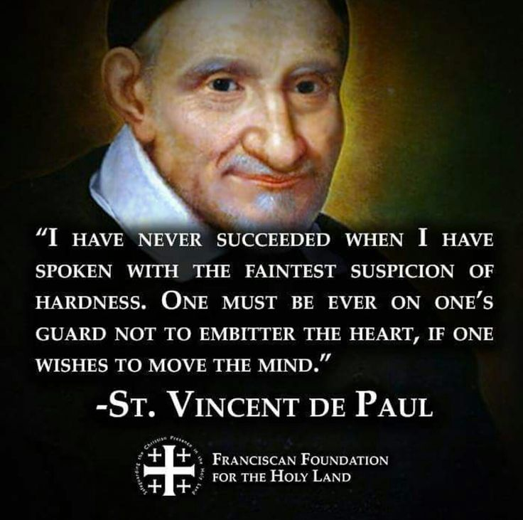 """St Vincent De Paul - """"I have never succeeded when I have spoken with the faintest suspicion of hardness. One must be ever on one's guard not to embitter the heart, if one wishes to move the mind."""""""