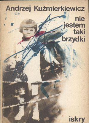 Nie jestem taki brzydki, Andrzej Kuźmierkiewicz, Iskry, 1982, http://www.antykwariat.nepo.pl/nie-jestem-taki-brzydki-andrzej-kuzmierkiewicz-p-12925.html